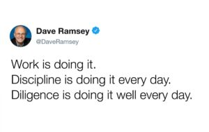 """Dave Ramsey Quote: """"Work is doing it. Discipline is doing it every day. Diligence is doing it well every day."""""""